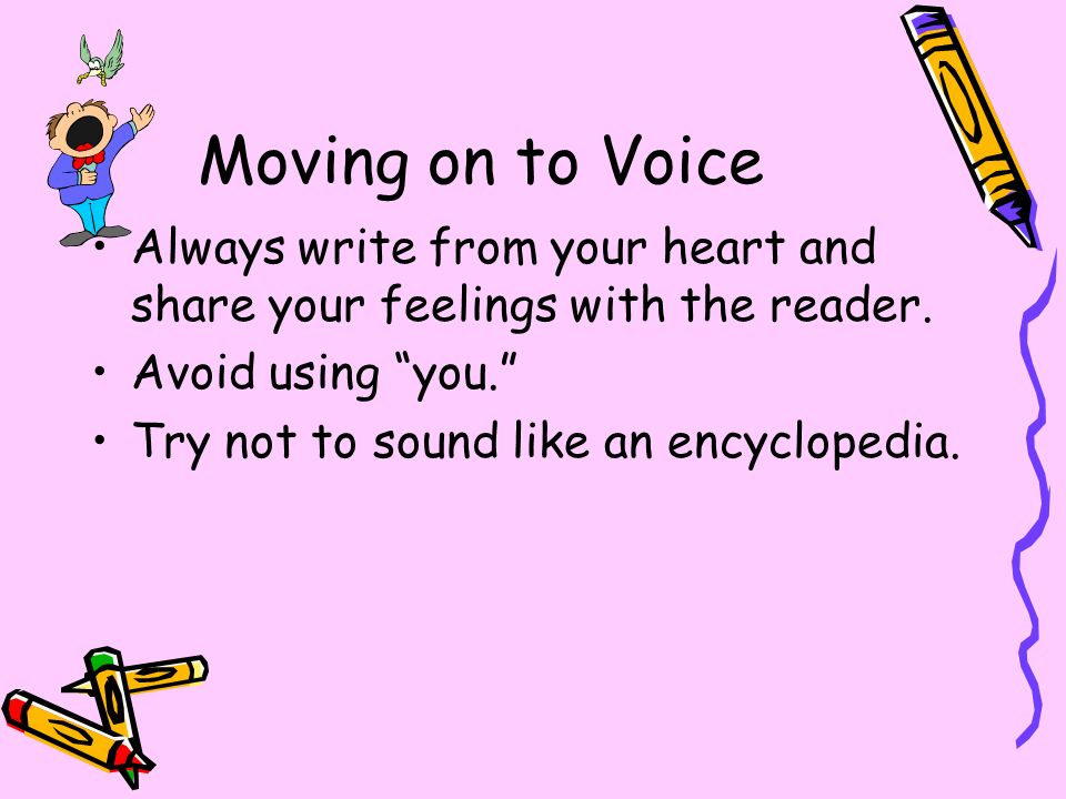 Moving on to Voice Always write from your heart and share your feelings with the reader. Avoid using you.
