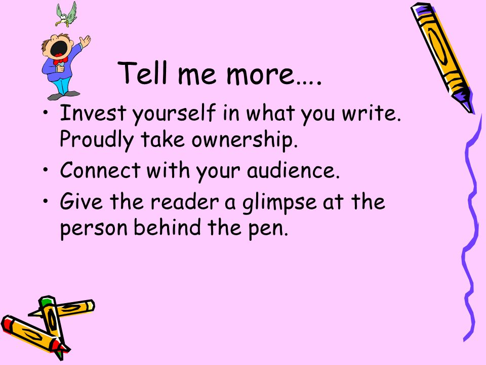 Tell me more…. Invest yourself in what you write. Proudly take ownership. Connect with your audience.