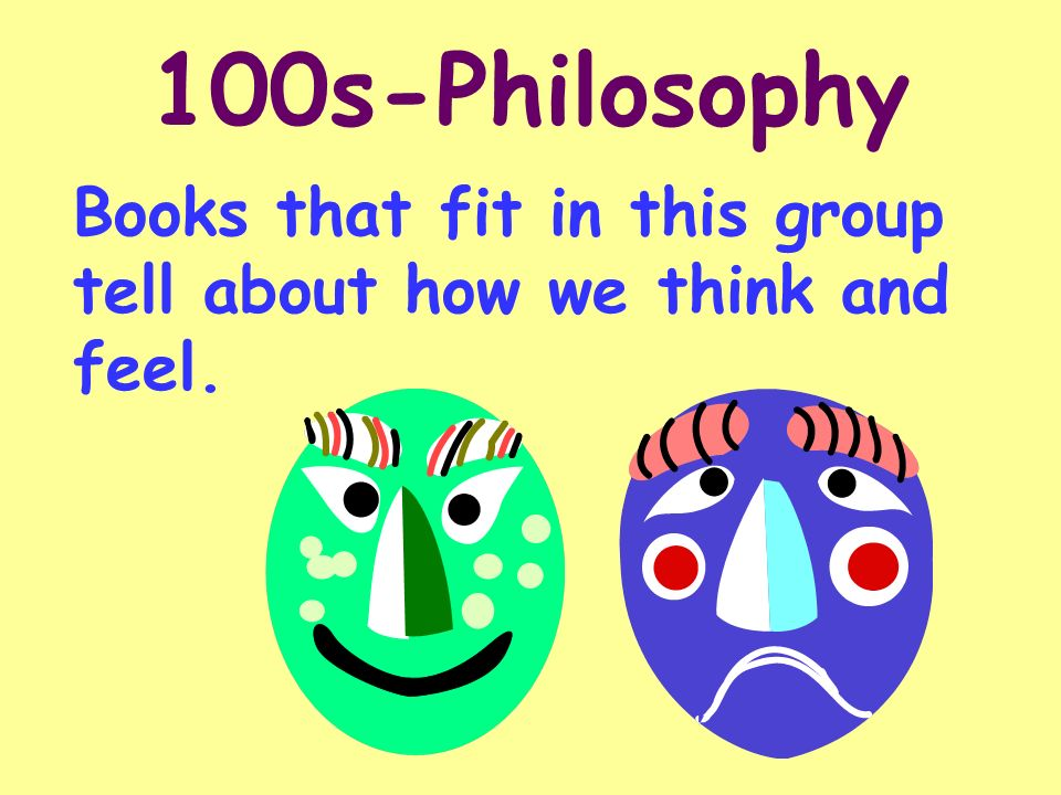 100s-Philosophy Books that fit in this group tell about how we think and feel.