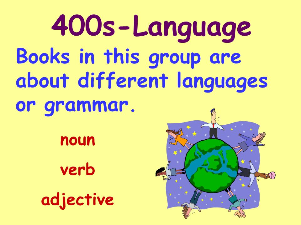 400s-Language Books in this group are about different languages or grammar. noun verb adjective