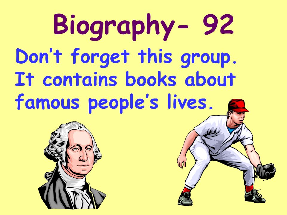 Biography- 92 Don't forget this group. It contains books about famous people's lives.