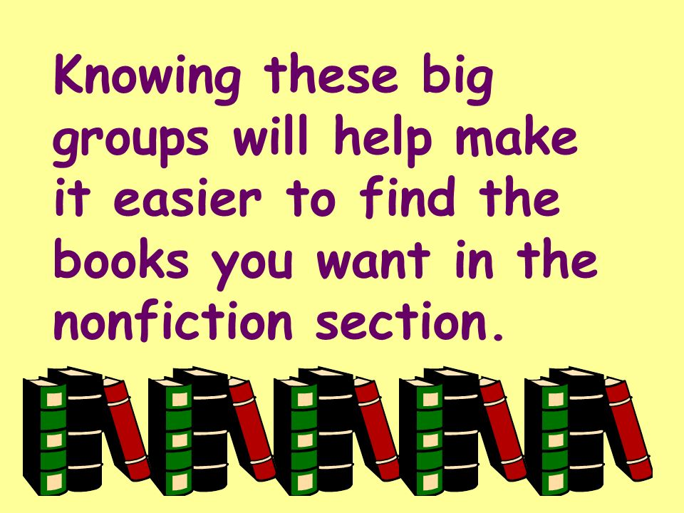 Knowing these big groups will help make it easier to find the books you want in the nonfiction section.