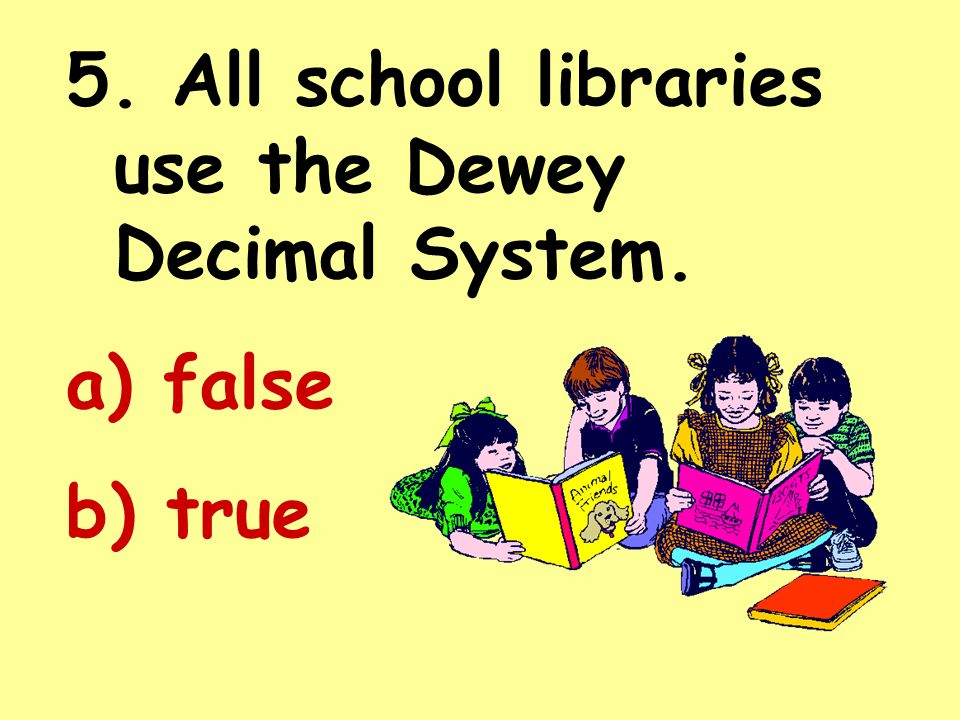 5. All school libraries use the Dewey Decimal System.