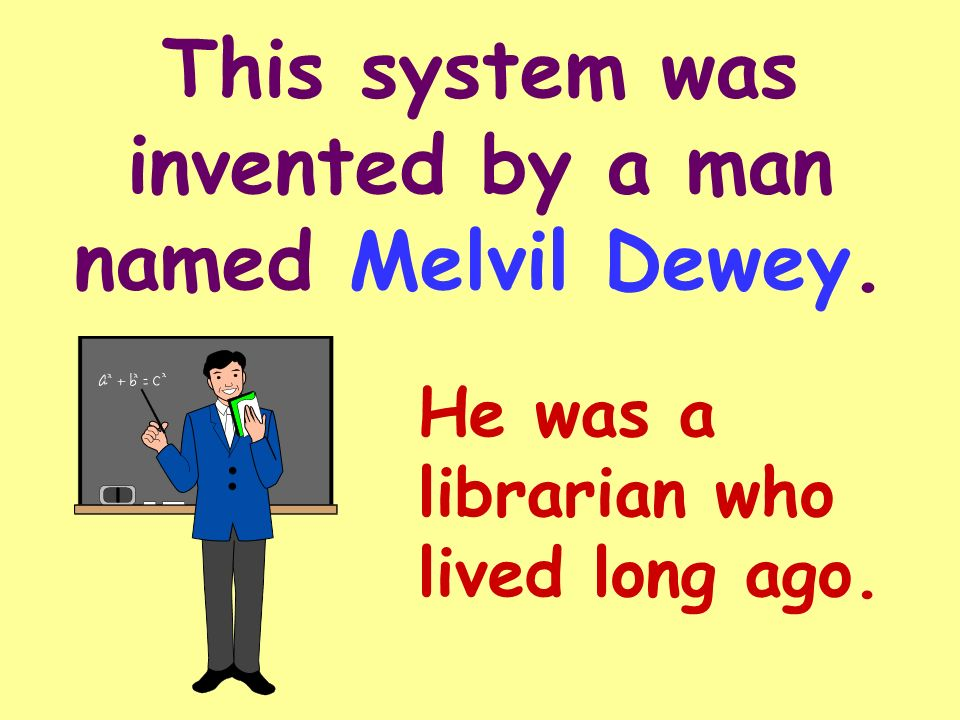 This system was invented by a man named Melvil Dewey.