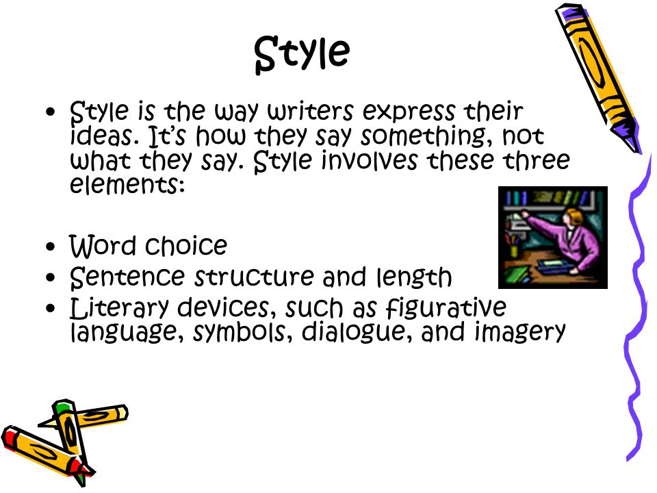 Style Style is the way writers express their ideas. It's how they say something, not what they say. Style involves these three elements: