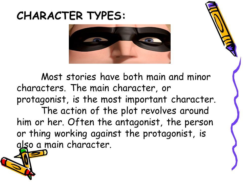 CHARACTER TYPES: Most stories have both main and minor characters. The main character, or protagonist, is the most important character.
