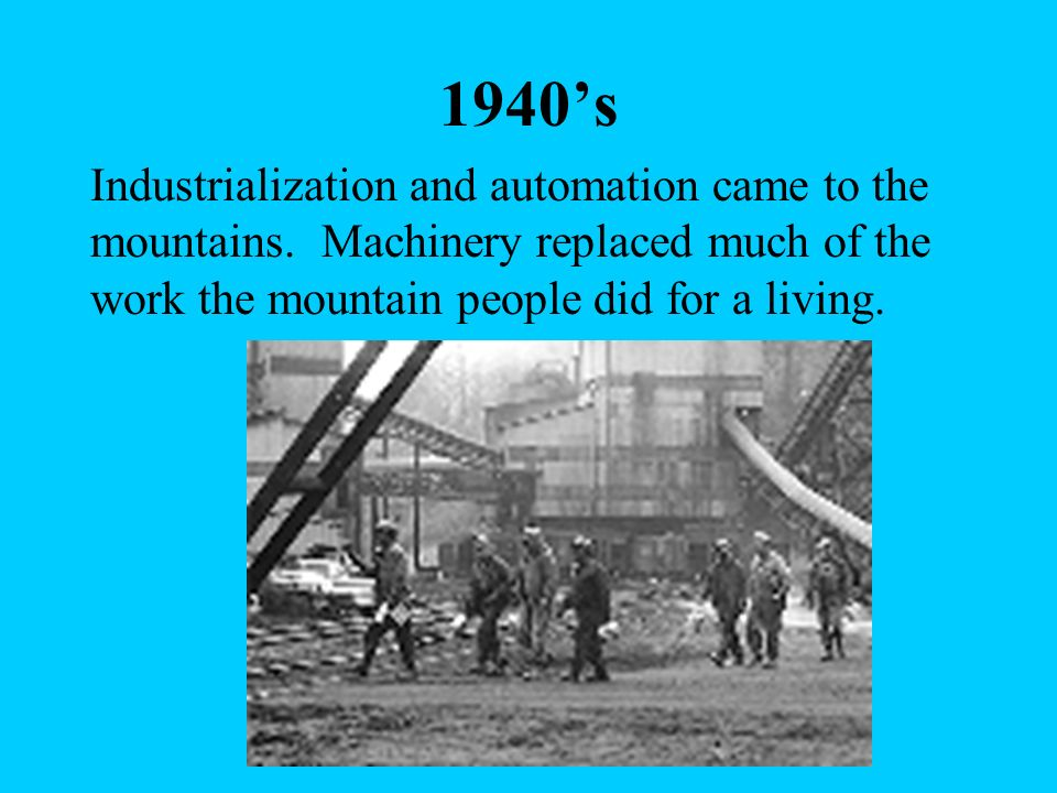 1940's Industrialization and automation came to the mountains. Machinery replaced much of the work the mountain people did for a living.