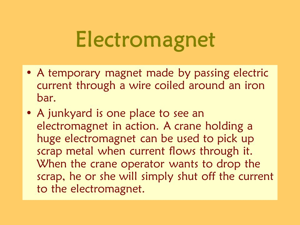 Electromagnet A temporary magnet made by passing electric current through a wire coiled around an iron bar.