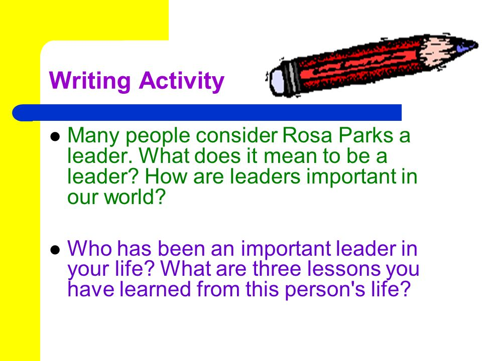 Writing Activity Many people consider Rosa Parks a leader. What does it mean to be a leader How are leaders important in our world