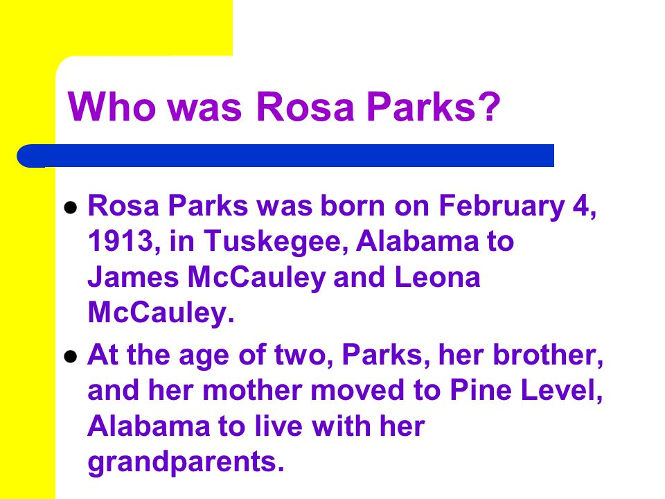 Who was Rosa Parks Rosa Parks was born on February 4, 1913, in Tuskegee, Alabama to James McCauley and Leona McCauley.