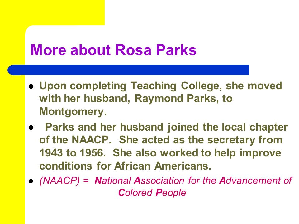 More about Rosa Parks Upon completing Teaching College, she moved with her husband, Raymond Parks, to Montgomery.