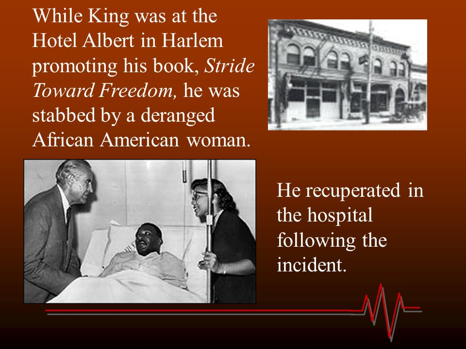 While King was at the Hotel Albert in Harlem promoting his book, Stride Toward Freedom, he was stabbed by a deranged African American woman.