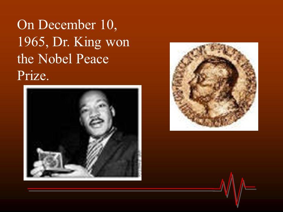 On December 10, 1965, Dr. King won the Nobel Peace Prize.
