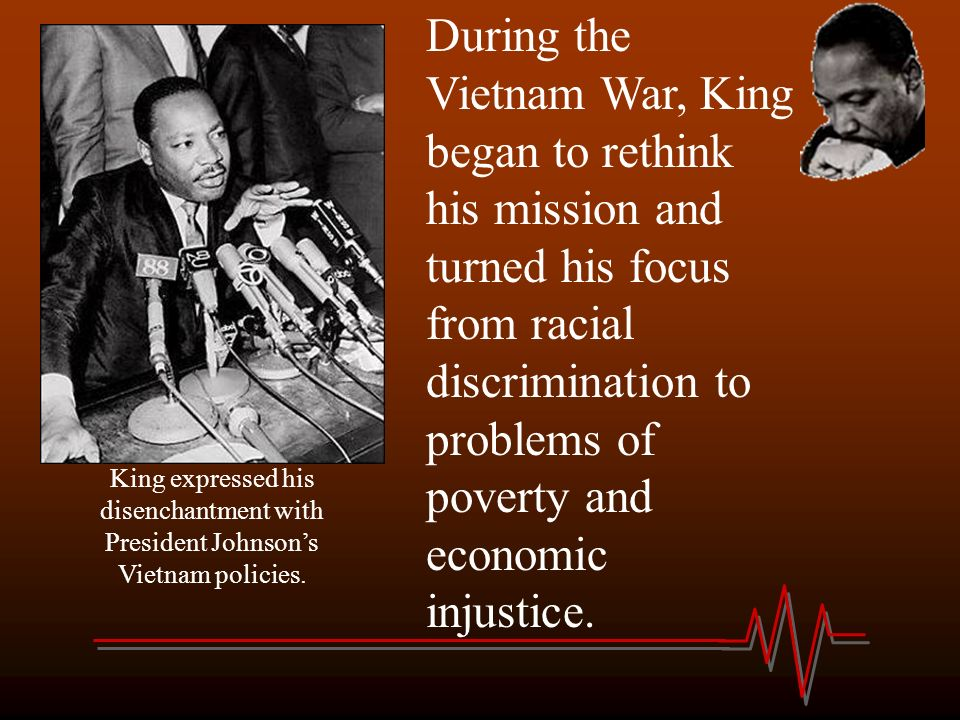During the Vietnam War, King began to rethink his mission and turned his focus from racial discrimination to problems of poverty and economic injustice.