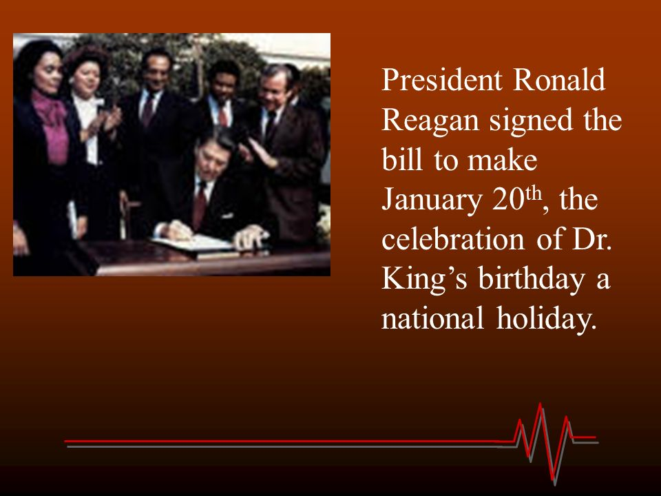President Ronald Reagan signed the bill to make January 20th, the celebration of Dr.