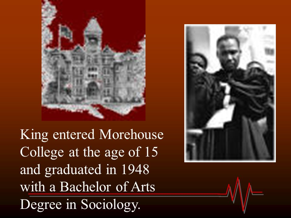 King entered Morehouse College at the age of 15 and graduated in 1948 with a Bachelor of Arts Degree in Sociology.