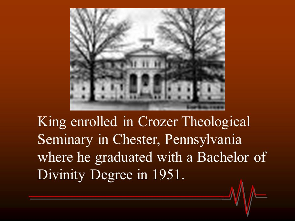 King enrolled in Crozer Theological Seminary in Chester, Pennsylvania where he graduated with a Bachelor of Divinity Degree in 1951.
