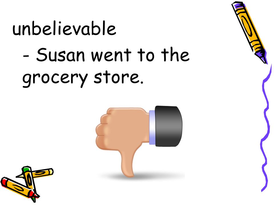 unbelievable - Susan went to the grocery store.