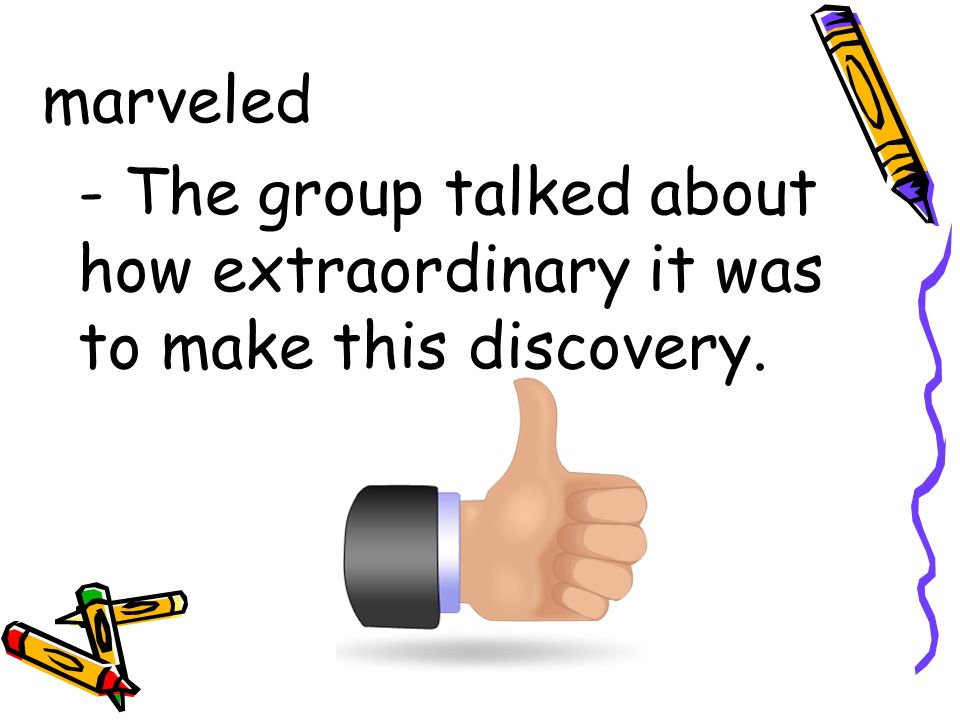 marveled - The group talked about how extraordinary it was to make this discovery.