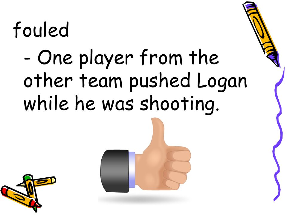fouled - One player from the other team pushed Logan while he was shooting.