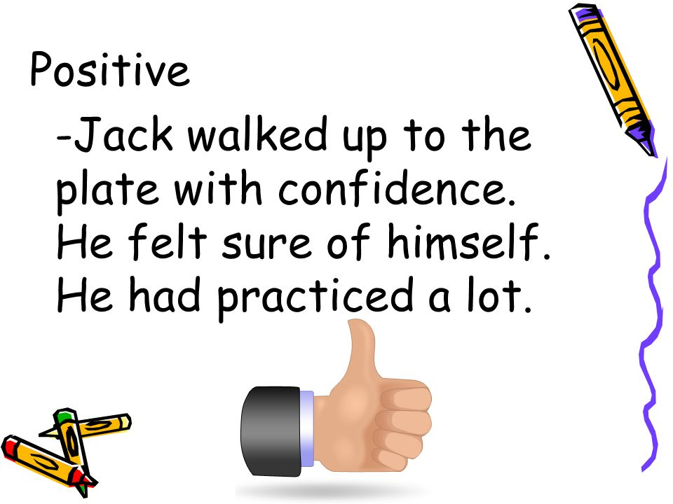 Positive -Jack walked up to the plate with confidence.