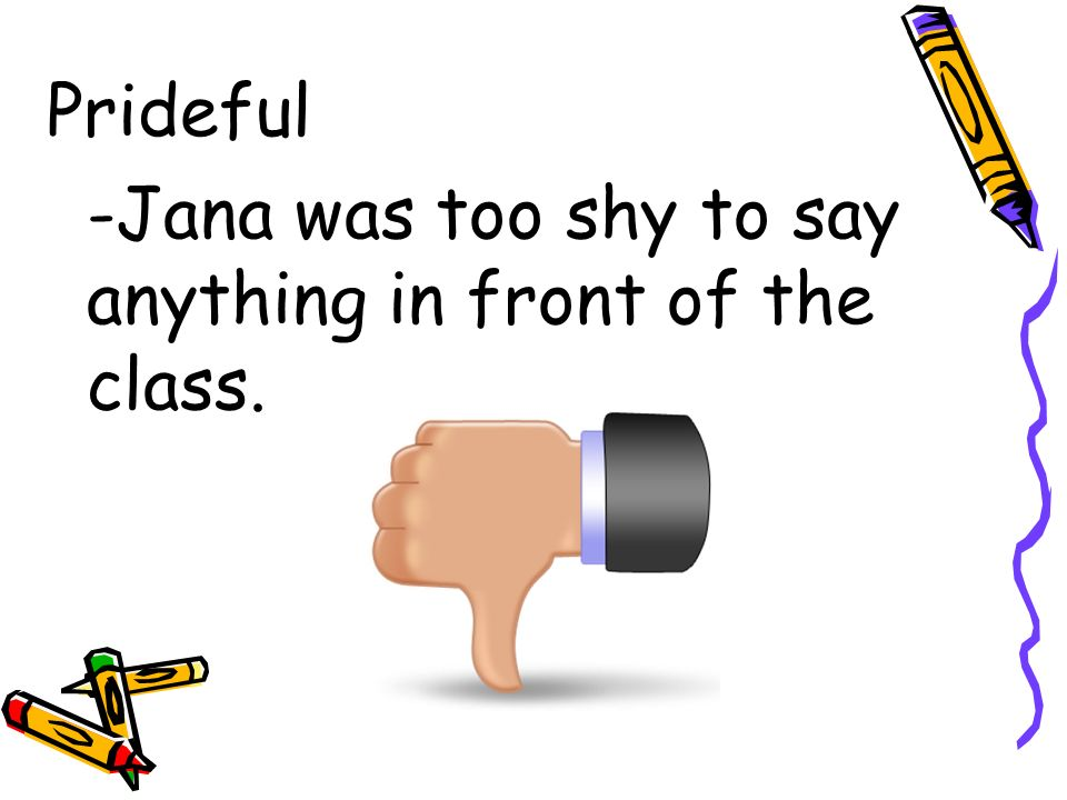 Prideful -Jana was too shy to say anything in front of the class.