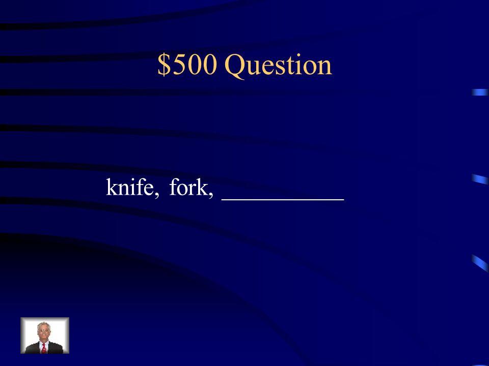 $500 Question knife, fork, __________