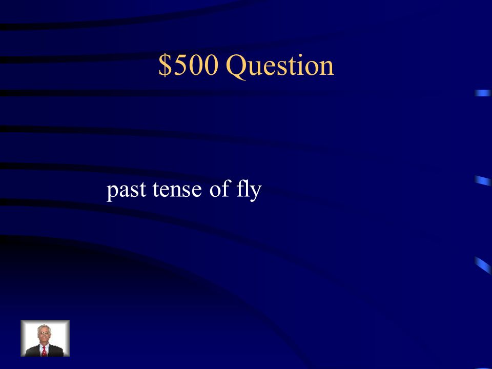 $500 Question past tense of fly