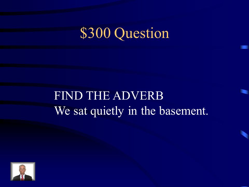 $300 Question FIND THE ADVERB We sat quietly in the basement.