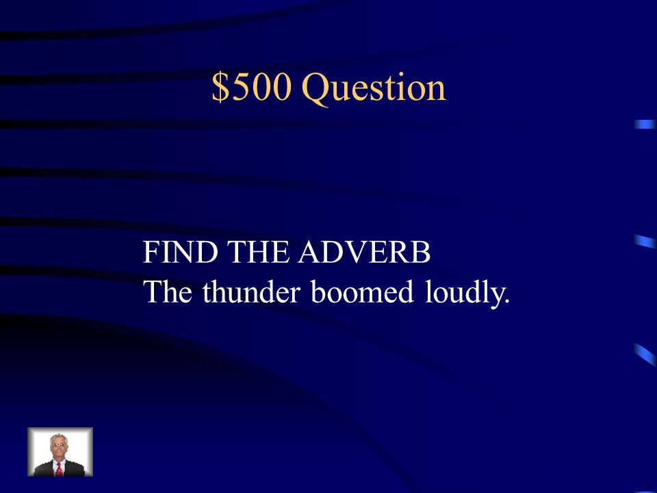 $500 Question FIND THE ADVERB The thunder boomed loudly.