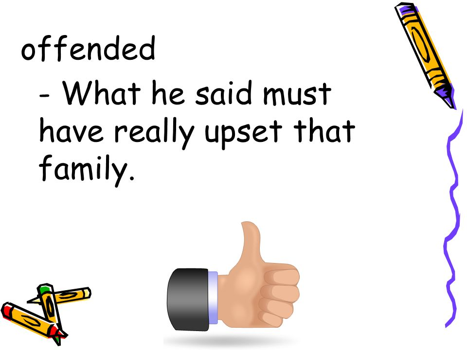 offended - What he said must have really upset that family.