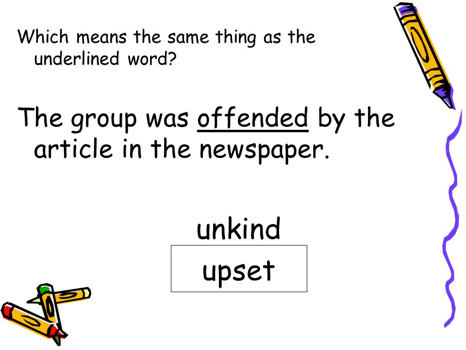 unkind upset The group was offended by the article in the newspaper.