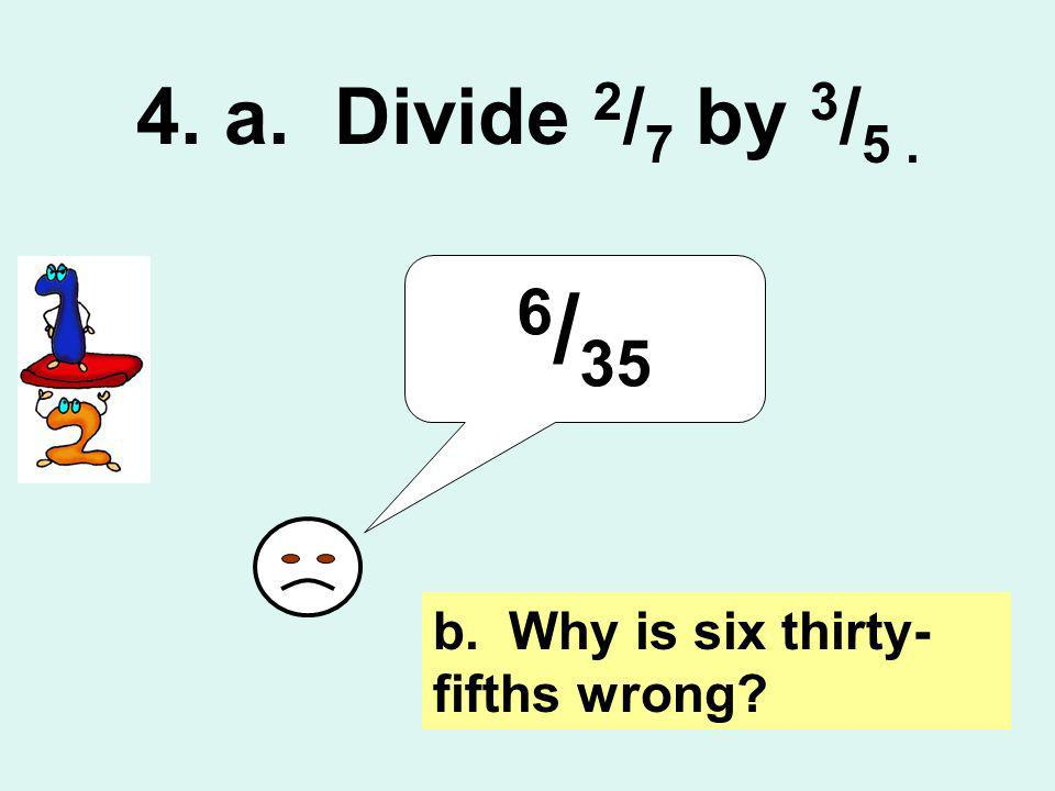 4. a. Divide 2/7 by 3/5 . 6/35 b. Why is six thirty-fifths wrong