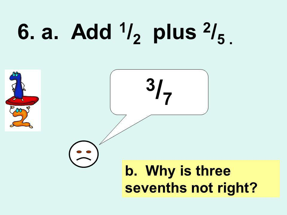6. a. Add 1/2 plus 2/5 . 3/7 b. Why is three sevenths not right