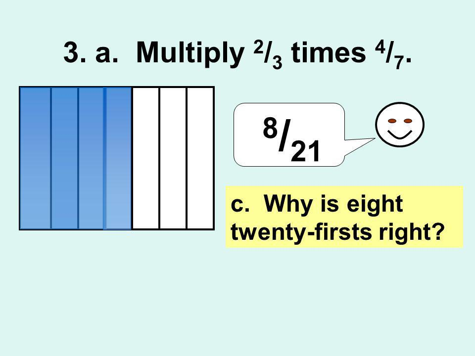 3. a. Multiply 2/3 times 4/7. 8/21 c. Why is eight twenty-firsts right