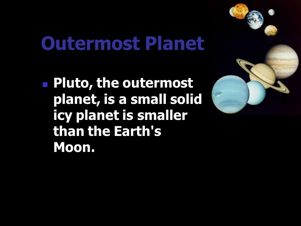 Outermost Planet Pluto, the outermost planet, is a small solid icy planet is smaller than the Earth s Moon.