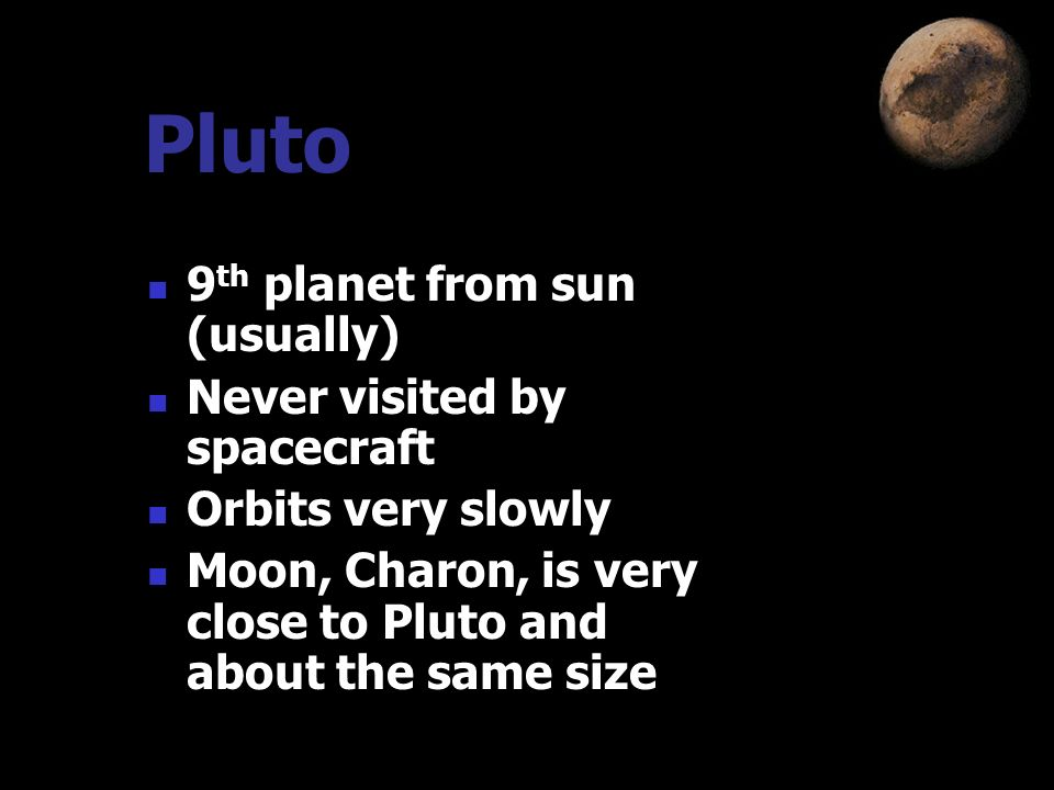 Pluto 9th planet from sun (usually) Never visited by spacecraft