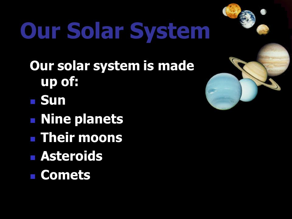 Our Solar System Our solar system is made up of: Sun Nine planets