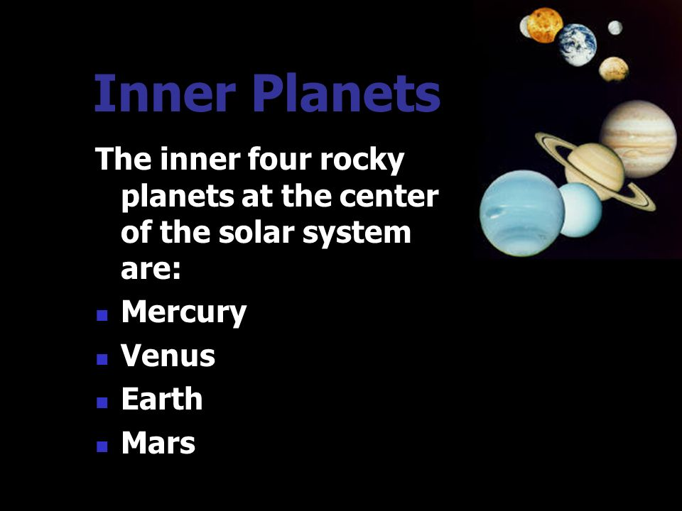 Inner Planets The inner four rocky planets at the center of the solar system are: Mercury. Venus.