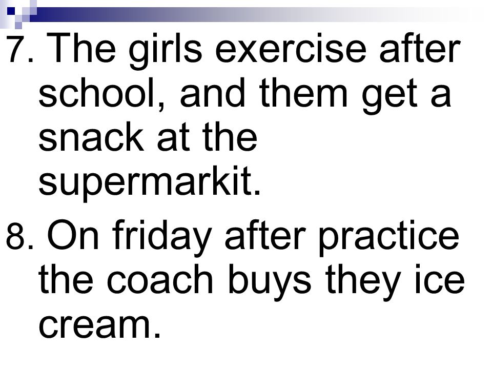 7. The girls exercise after school, and them get a snack at the supermarkit.