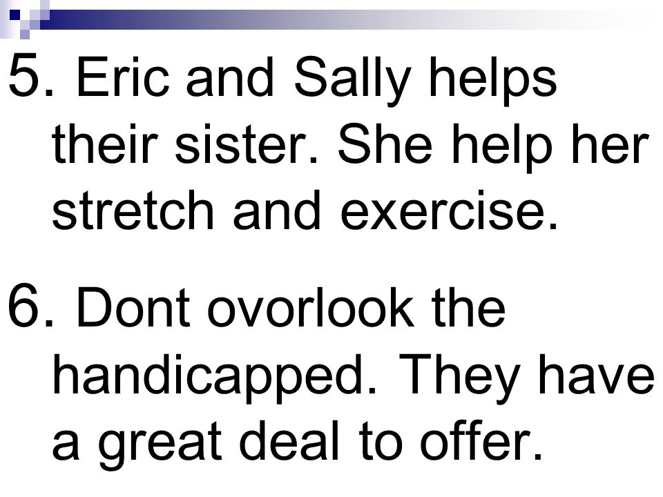 5. Eric and Sally helps their sister. She help her stretch and exercise.