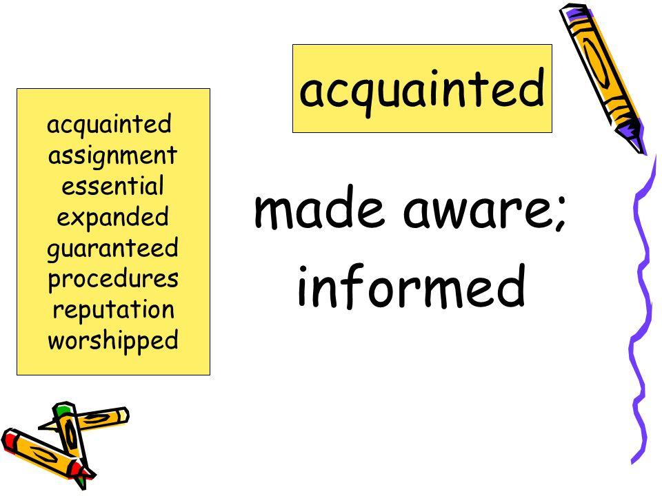 made aware; informed acquainted acquainted assignment essential