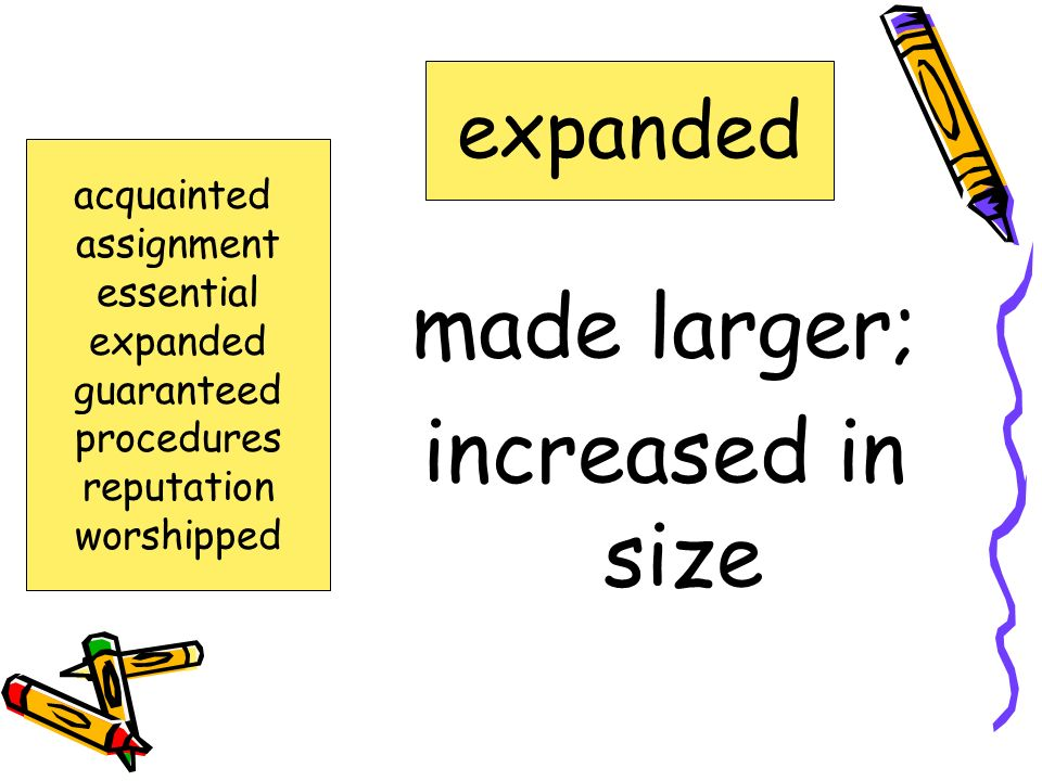 made larger; increased in size expanded acquainted assignment
