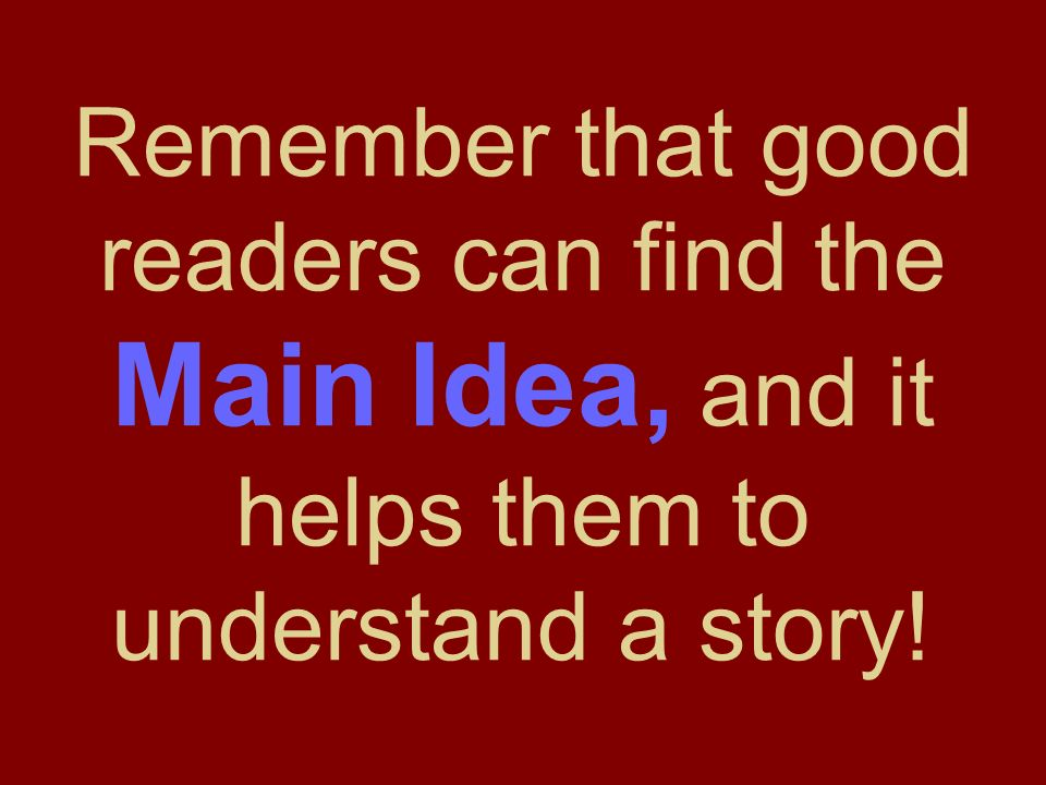 Remember that good readers can find the Main Idea, and it helps them to understand a story!