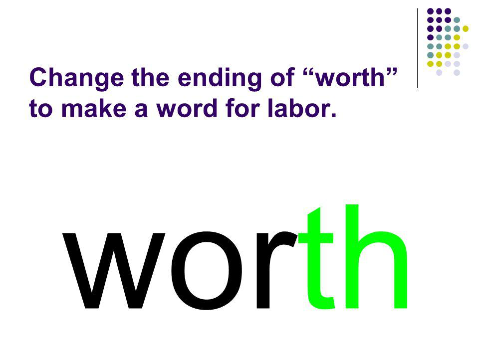Change the ending of worth to make a word for labor.