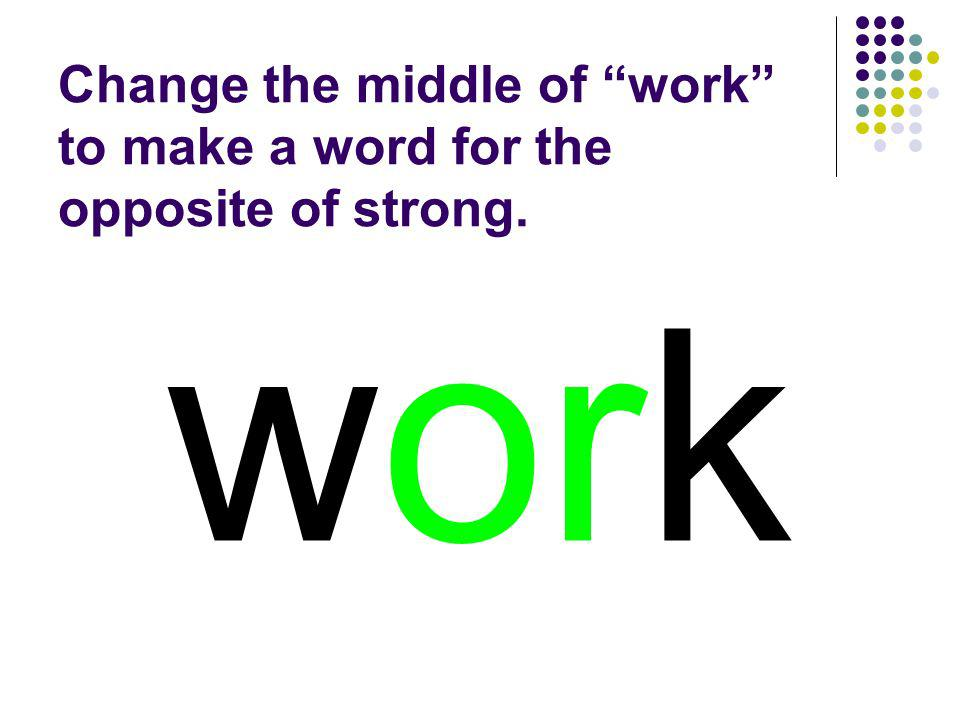 Change the middle of work to make a word for the opposite of strong.