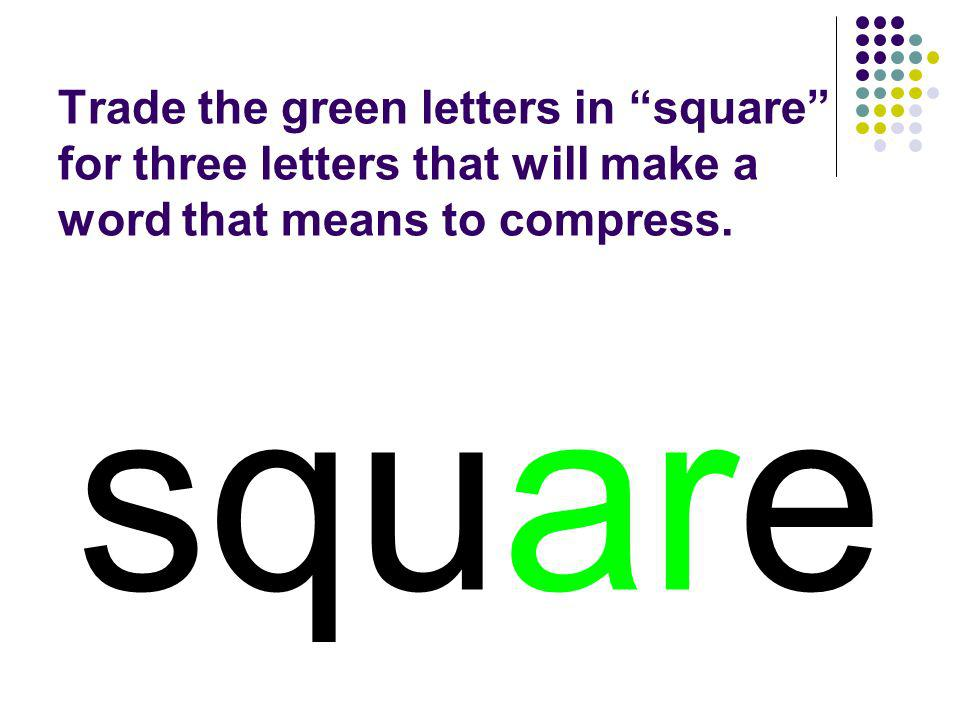 Trade the green letters in square for three letters that will make a word that means to compress.