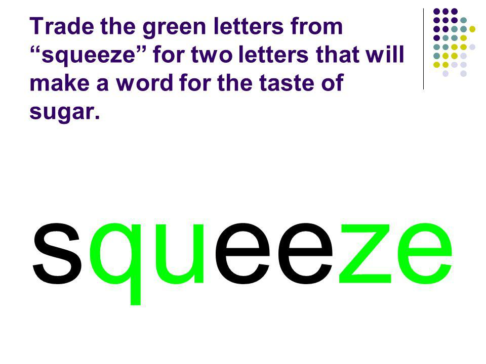 Trade the green letters from squeeze for two letters that will make a word for the taste of sugar.