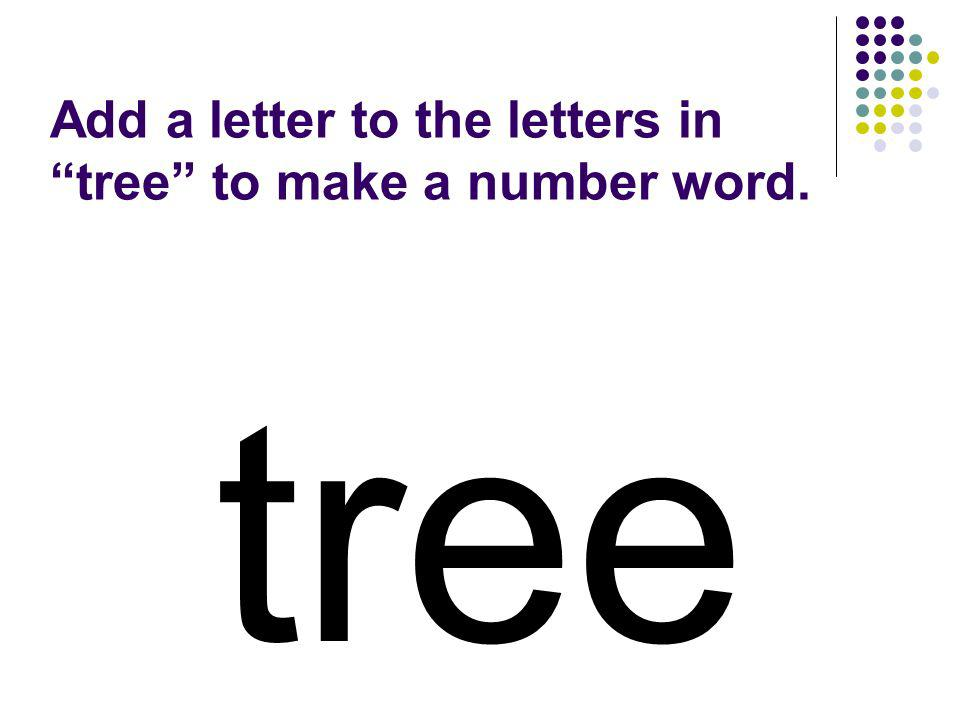 Add a letter to the letters in tree to make a number word.