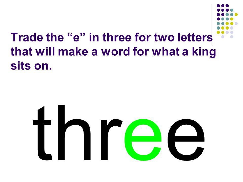 Trade the e in three for two letters that will make a word for what a king sits on.
